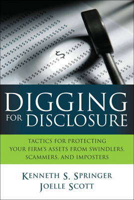 Digging for Disclosure: Tactics for Protecting Your Firm's Assets from Swindlers, Scammers, and Imposters (Hardback)