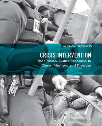Crisis Intervention: The Criminal Justice Response to Chaos, Mayhem, and Disorder (Hardback)