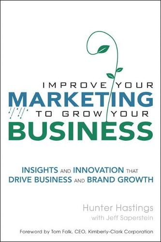 Improve Your Marketing to Grow Your Business: Insights and Innovation That Drive Business and Brand Growth (Paperback)