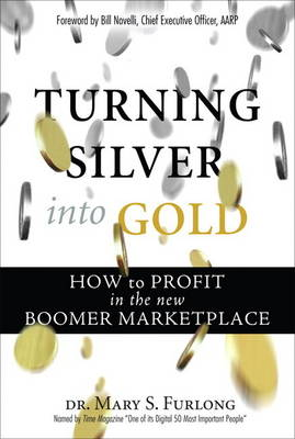 Turning Silver into Gold: How to Profit in the New Boomer Marketplace (paperback) (Paperback)