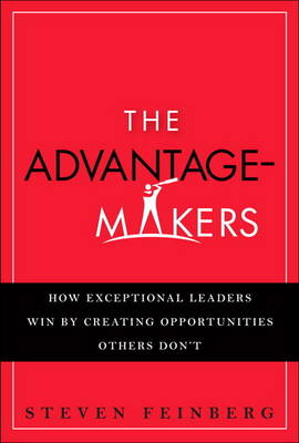 The Advantage-Makers: How Exceptional Leaders Win by Creating Opportunities Others Don't (paperback) (Paperback)