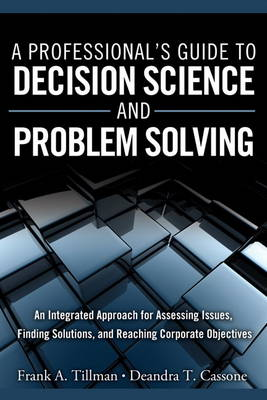 A Professional's Guide to Decision Science and Problem Solving: An Integrated Approach for Assessing Issues, Finding Solutions, and Reaching Corporate Objectives (Hardback)
