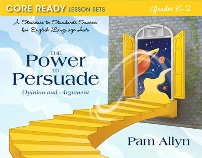 Core Ready Lesson Sets for Grades K-2: A Staircase to Standards Success for English Language Arts, The Power to Persuade: Opinion and Argument (Paperback)