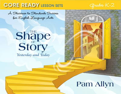Core Ready Lesson Sets for Grades K-2: A Staircase to Standards Success for English Language Arts, The Shape of Story: Yesterday and Today (Paperback)