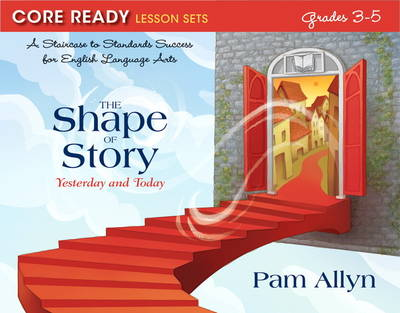 Core Ready Lesson Sets for Grades 3-5: A Staircase to Standards Success for English Language Arts, The Shape of Story: Yesterday and Today (Paperback)