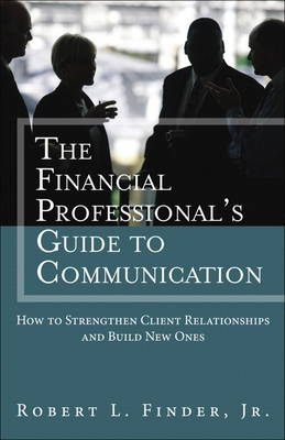 The Financial Professional's Guide to Communication: How to Strengthen Client Relationships and Build New Ones (Hardback)