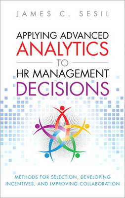 Applying Advanced Analytics to HR Management Decisions: Methods for Selection, Developing Incentives, and Improving Collaboration (Hardback)