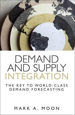 Demand and Supply Integration: The Key to World-Class Demand Forecasting (Hardback)