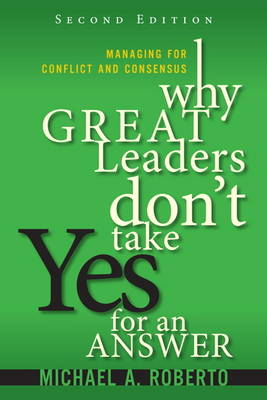 Why Great Leaders Don't Take Yes for an Answer: Managing for Conflict and Consensus (Hardback)