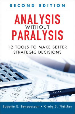 Analysis Without Paralysis: 12 Tools to Make Better Strategic Decisions (Paperback) (Hardback)