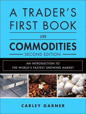 A Trader's First Book on Commodities: An Introduction to the World's Fastest Growing Market (Hardback)