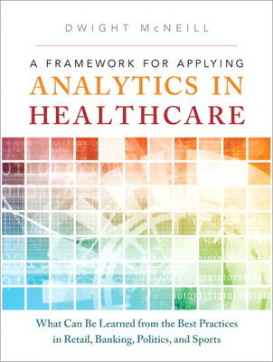 A Framework for Applying Analytics in Healthcare: What Can Be Learned from the Best Practices in Retail, Banking, Politics, and Sports (Hardback)