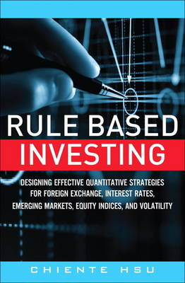 Rule Based Investing: Designing Effective Quantitative Strategies for Foreign Exchange, Interest Rates, Emerging Markets, Equity Ind (Hardback)