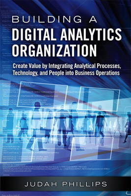 Building a Digital Analytics Organization: Create Value by Integrating Analytical Processes, Technology, and People into Business Operations (Hardback)