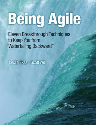 """Being Agile: Eleven Breakthrough Techniques to Keep You from """"Waterfalling Backward"""" (Paperback)"""