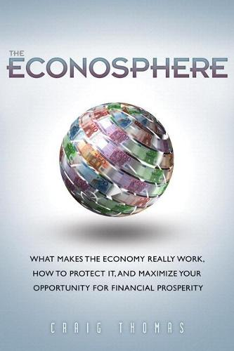 The Econosphere: What Makes the Economy Really Work, How to Protect It, and Maximize Your Opportunity for Financial Prosperity (Paperback)