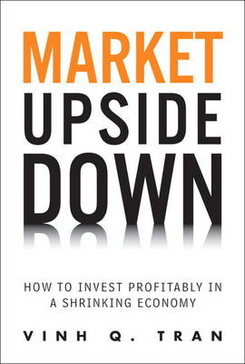 Market Upside Down: How to Invest Profitably in a Shrinking Economy (Paperback)