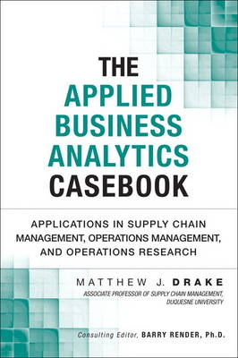 The Applied Business Analytics Casebook: Applications in Supply Chain Management, Operations Management, and Operations Research (Hardback)