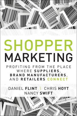 Shopper Marketing: Profiting from the Place Where Suppliers, Brand Manufacturers, and Retailers Connect (Hardback)