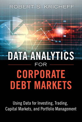 Data Analytics for Corporate Debt Markets: Using Data for Investing, Trading, Capital Markets, and Portfolio Management (Hardback)