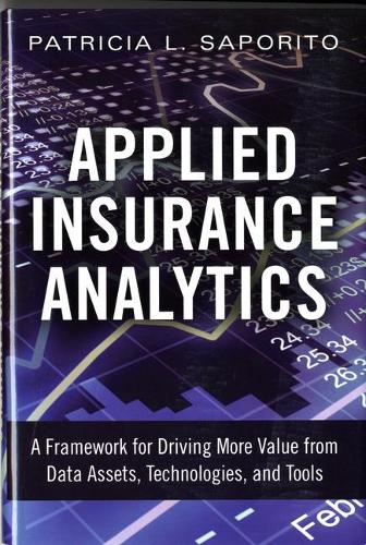 Applied Insurance Analytics: A Framework for Driving More Value from Data Assets, Technologies, and Tools (Hardback)