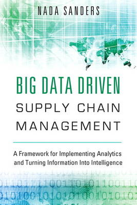 Big Data Driven Supply Chain Management: A Framework for Implementing Analytics and Turning Information Into Intelligence (Hardback)