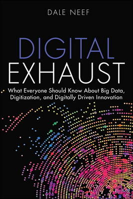 Digital Exhaust: What Everyone Should Know About Big Data, Digitization and Digitally Driven Innovation (Hardback)