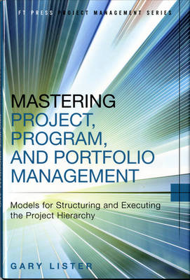 Mastering Project, Program, and Portfolio Management: Models for Structuring and Executing the Project Hierarchy (Hardback)