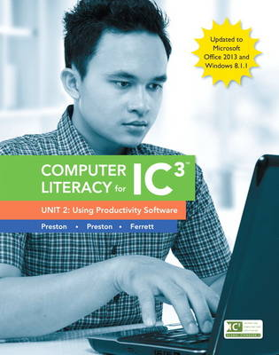 Computer Literacy for IC3, Unit 2: Using Productivity Software, Update to Office 2013 & Windows 8.1.1 (Spiral bound)