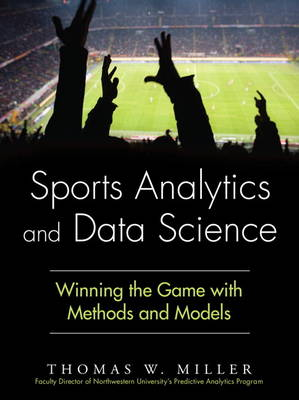 Sports Analytics and Data Science: Winning the Game with Methods and Models (Hardback)