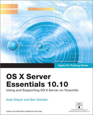 Apple Pro Training Series: OS X Server Essentials 10.10: Using and Supporting OS X Server on Yosemite - Apple Pro Training