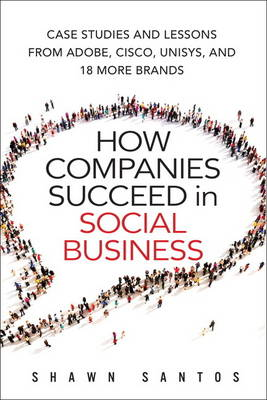How Companies Succeed in Social Business: Case Studies and Lessons from Adobe, Cisco, Unisys, and 18 More Brands (Hardback)