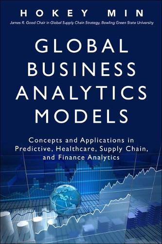 Global Business Analytics Models: Concepts and Applications in Predictive, Healthcare, Supply Chain, and Finance Analytics (Hardback)
