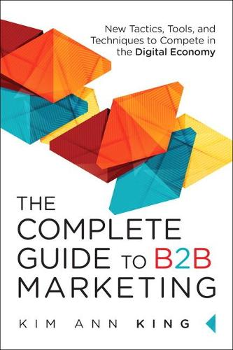 The Complete Guide to B2B Marketing: New Tactics, Tools, and Techniques to Compete in the Digital Economy (Hardback)