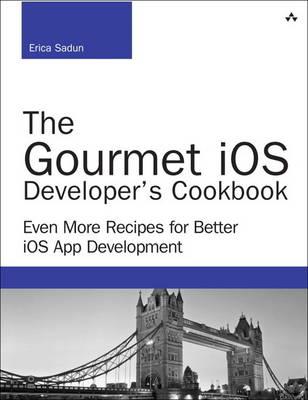 The Gourmet iOS Developer's Cookbook: Even More Recipes for Better iOS App Development (Paperback)