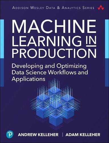 Machine Learning in Production: Developing and Optimizing Data Science Workflows and Applications (Paperback)
