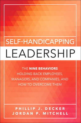 Self-Handicapping Leadership: The Nine Behaviors Holding Back Employees, Managers, and Companies, and How to Overcome Them (Hardback)