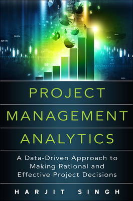 Project Management Analytics: A Data-Driven Approach to Making Rational and Effective Project Decisions (Hardback)
