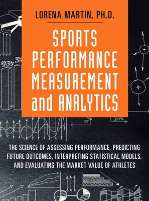 Sports Performance Measurement and Analytics: The Science of Assessing Performance, Predicting Future Outcomes, Interpreting Statistical Models, and Evaluat (Hardback)