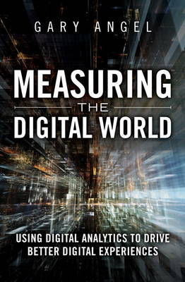 Measuring the Digital World: Using Digital Analytics to Drive Better Digital Experiences (Hardback)