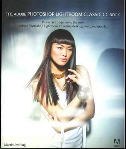 The Adobe Photoshop Lightroom Classic CC Book: Plus an introduction to the new Adobe Photoshop Lightroom CC across desktop, web, and mobile (Paperback)