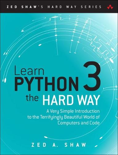 Learn Python 3 the Hard Way: A Very Simple Introduction to the Terrifyingly Beautiful World of Computers and Code - Zed Shaw's Hard Way Series (Paperback)