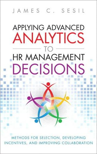 Applying Advanced Analytics to HR Management Decisions: Methods for Selection, Developing Incentives, and Improving Collaboration (Paperback) (Paperback)