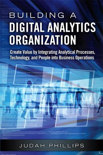 Building a Digital Analytics Organization: Create Value by Integrating Analytical Processes, Technology, and People into Business Operations (Paperback) (Paperback)