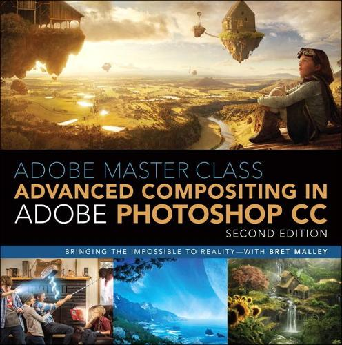 Adobe Master Class: Advanced Compositing in Adobe Photoshop CC: Bringing the Impossible to Reality -- with Bret Malley (Paperback)