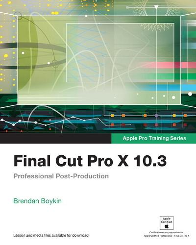 Final Cut Pro X 10.3 - Apple Pro Training Series: Professional Post-Production - Apple Pro Training (Paperback)