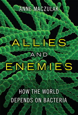 Allies and Enemies: How the World Depends on Bacteria (Hardback)