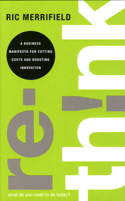Rethink: A Business Manifesto for Cutting Costs and Boosting Innovation (Hardback)