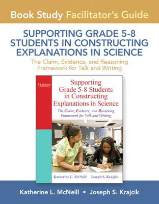 Facilitator's Guide for Supporting Grade 5-8 Students in Constructing Explanations in Science: The Claim, Evidence, and Reasoning Framework for Talk and Writing (Paperback)