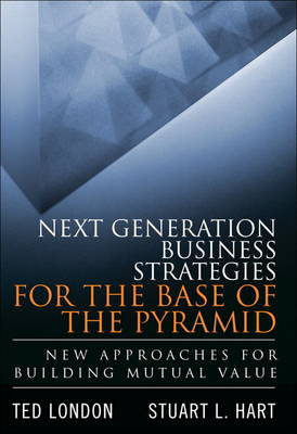 Next Generation Business Strategies for the Base of the Pyramid: New Approaches for Building Mutual Value (Hardback)